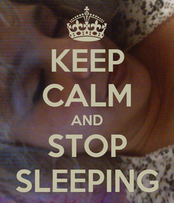 Poster: KEEP CALM AND STOP SLEEPING