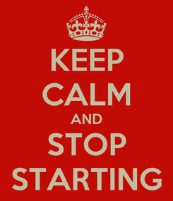 Poster: KEEP CALM AND STOP STARTING