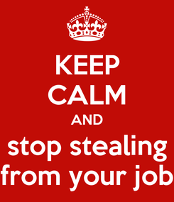 Poster: KEEP CALM AND stop stealing from your job