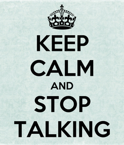 Poster: KEEP CALM AND STOP TALKING