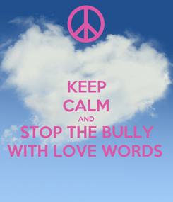 Poster: KEEP CALM AND STOP THE BULLY WITH LOVE WORDS