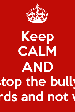 Poster: Keep CALM AND stop the bully  with words and not with fight