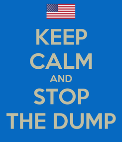 Poster: KEEP CALM AND STOP THE DUMP