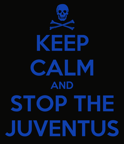 Poster: KEEP CALM AND STOP THE JUVENTUS