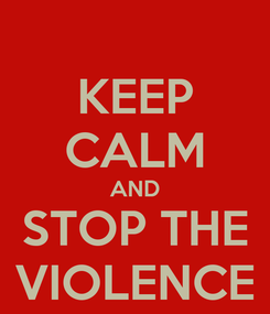 Poster: KEEP CALM AND STOP THE VIOLENCE