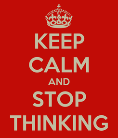Poster: KEEP CALM AND STOP THINKING