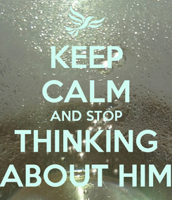 Poster: KEEP CALM AND STOP THINKING ABOUT HIM