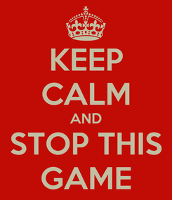 Poster: KEEP CALM AND STOP THIS GAME