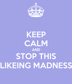 Poster: KEEP CALM AND STOP THIS LIKEING MADNESS