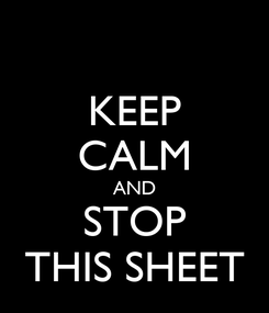Poster: KEEP CALM AND STOP THIS SHEET