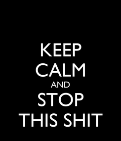 Poster: KEEP CALM AND STOP THIS SHIT