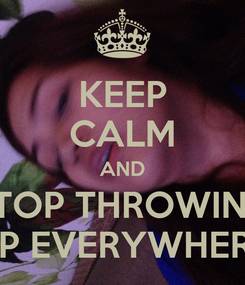 Poster: KEEP CALM AND STOP THROWING UP EVERYWHERE