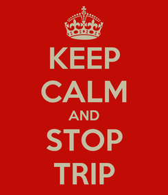 Poster: KEEP CALM AND STOP TRIP