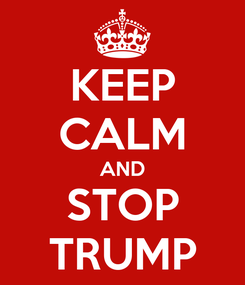 Poster: KEEP CALM AND STOP TRUMP