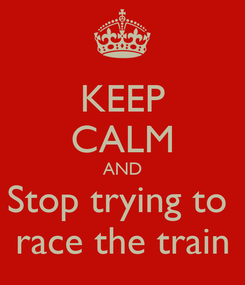 Poster: KEEP CALM AND Stop trying to  race the train