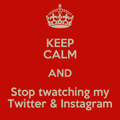 Poster: KEEP CALM AND Stop twatching my Twitter & Instagram