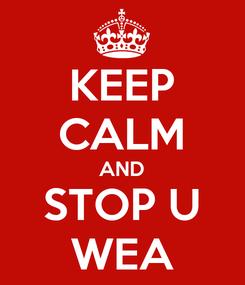 Poster: KEEP CALM AND STOP U WEA