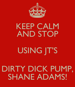 Poster: KEEP CALM AND STOP USING JT'S DIRTY DICK PUMP, SHANE ADAMS!