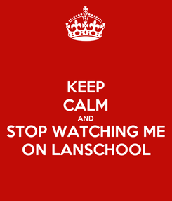 Poster: KEEP CALM AND STOP WATCHING ME ON LANSCHOOL