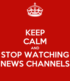 Poster: KEEP CALM AND STOP WATCHING NEWS CHANNELS