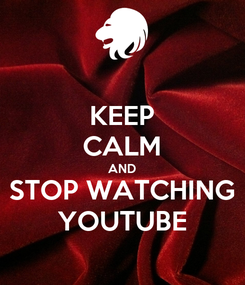 Poster: KEEP CALM AND STOP WATCHING YOUTUBE