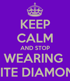 Poster: KEEP CALM AND STOP WEARING  WHITE DIAMONDS