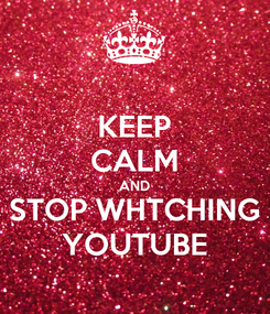 Poster: KEEP CALM AND STOP WHTCHING YOUTUBE