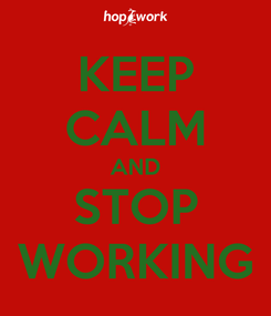 Poster: KEEP CALM AND STOP WORKING