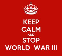 Poster: KEEP CALM AND STOP WORLD  WAR III