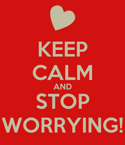 Poster: KEEP CALM AND STOP WORRYING!