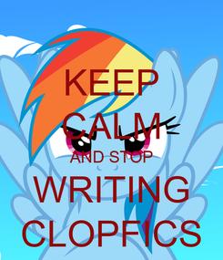 Poster: KEEP CALM AND STOP WRITING CLOPFICS