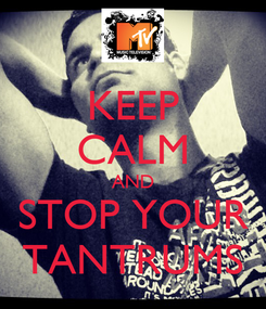Poster: KEEP CALM AND STOP YOUR TANTRUMS