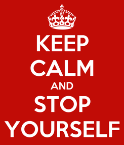 Poster: KEEP CALM AND STOP YOURSELF