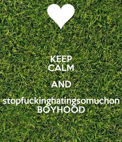 Poster: KEEP CALM AND stopfuckinghatingsomuchon BOYHOOD