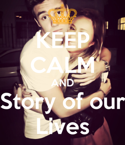 Poster: KEEP CALM AND Story of our Lives