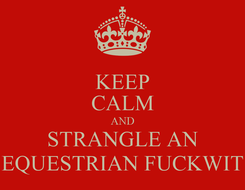 Poster: KEEP CALM AND STRANGLE AN EQUESTRIAN FUCKWIT