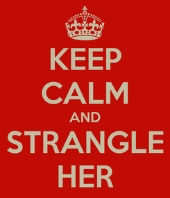 Poster: KEEP CALM AND STRANGLE HER