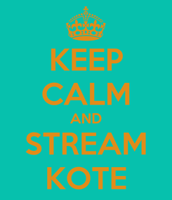 Poster: KEEP CALM AND STREAM KOTE
