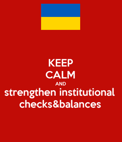 Poster: KEEP CALM AND strengthen institutional checks&balances