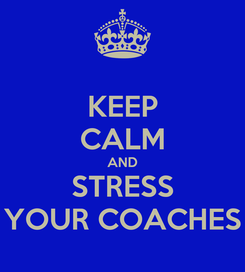 Poster: KEEP CALM AND STRESS YOUR COACHES