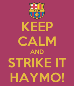 Poster: KEEP CALM AND STRIKE IT HAYMO!