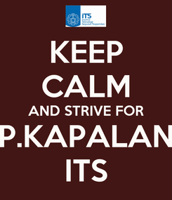 Poster: KEEP CALM AND STRIVE FOR P.KAPALAN ITS