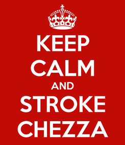 Poster: KEEP CALM AND STROKE CHEZZA