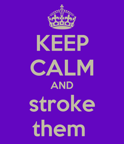 Poster: KEEP CALM AND stroke them