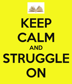 Poster: KEEP CALM AND STRUGGLE ON