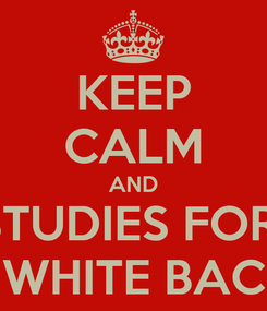 Poster: KEEP CALM AND STUDIES FOR  WHITE BAC