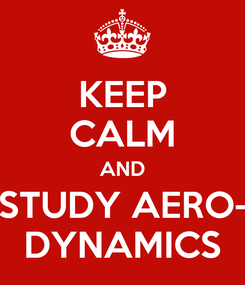Poster: KEEP CALM AND STUDY AERO- DYNAMICS