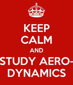 Poster: KEEP CALM AND STUDY AERO- DYNAMICS