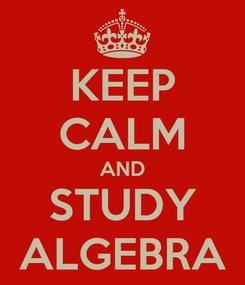 Poster: KEEP CALM AND STUDY ALGEBRA