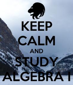 Poster: KEEP CALM AND STUDY ALGEBRA I